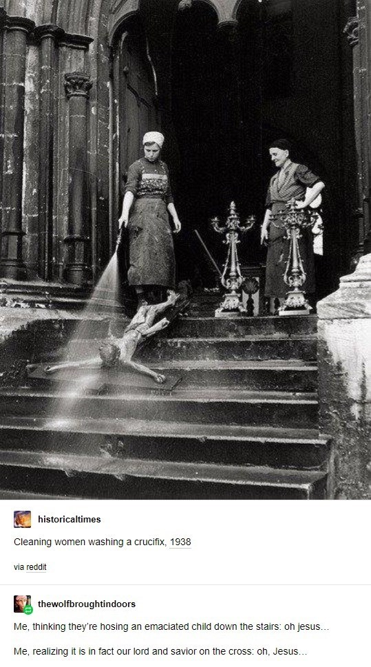 Photograph - historicaltimes Cleaning women washing a crucifix, 1938 via reddit thewolfbroughtindoors Me, thinking they're hosing an emaciated child down the stairs: oh jesus... Me, realizing it is in fact our lord and savior on the cross: oh, Jesus...