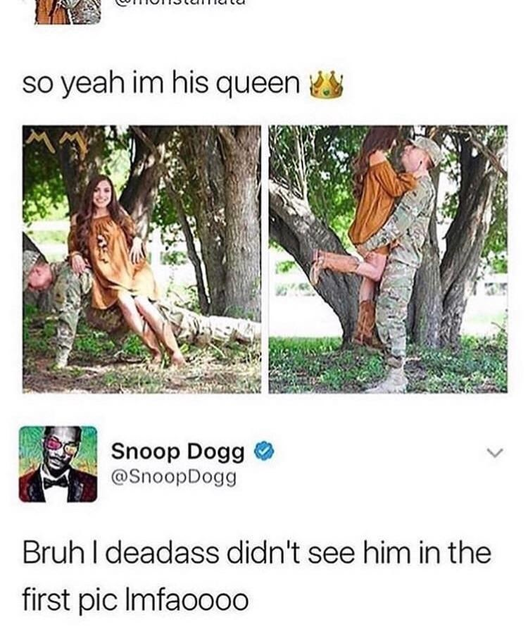 Tree - so yeah im his queen Snoop Dogg @SnoopDogg Bruh I deadass didn't see him in the first pic Imfaoo00