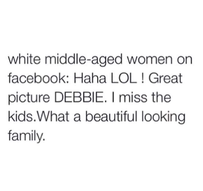 Text - white middle-aged women on facebook: Haha LOL ! Great picture DEBBIE. I miss the kids.What a beautiful looking family.