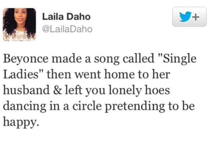 """Text - Laila Daho Y+ @LailaDaho Beyonce made a song called """"Single Ladies"""" then went home to her husband & left you lonely hoes dancing in a circle pretending to be happy."""