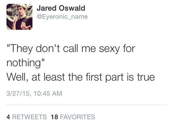 """Text - Jared Oswald @Eyeronic_name """"They don't call me sexy for nothing"""" Well, at least the first part is true 3/27/15, 10:45 AM 4 RETWEETS 18 FAVORITES"""