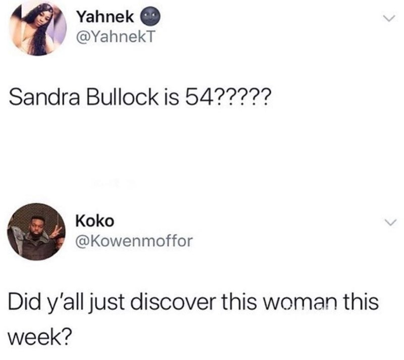 Text - Yahnek @YahnekT Sandra Bullock is 54????? Koko @Kowenmoffor Did y'all just discover this woman this week?