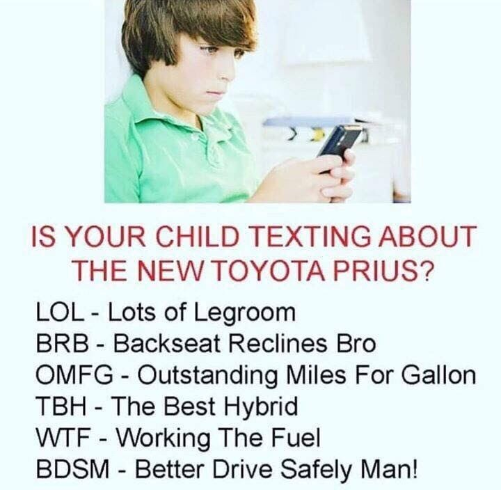 Text - IS YOUR CHILD TEXTING ABOUT THE NEW TOYOTA PRIUS? LOL - Lots of Legroom BRB - Backseat Reclines Bro OMFG - Outstanding Miles For Gallon TBH - The Best Hybrid WTF - Working The Fuel BDSM - Better Drive Safely Man!