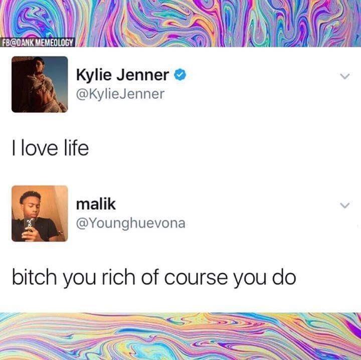 Text - FB@DANK MEMEOLOGY Kylie Jenner @KylieJenner I love life malik @Younghuevona bitch you rich of course you do