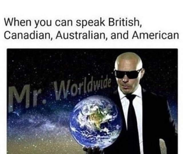 Text - When you can speak British, Canadian, Australian, and American Mr. Worldwid