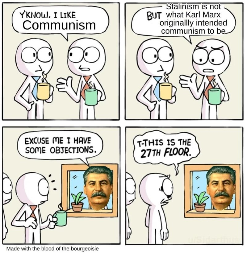 Cartoon - YKNOW. I LIKE Communism Stalinism is not BUT what Karl Marx originallly intended communism to be. EXCUSE ME I HAVE SOME OBJECTIONS. T-THIS IS THE 27 TH FLOOR. Made with the blood of the bourgeoisie