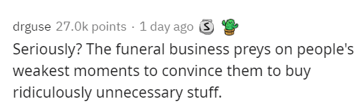 Text - drguse 27.0k points · 1 day ago 3 Seriously? The funeral business preys on people's weakest moments to convince them to buy ridiculously unnecessary stuff.