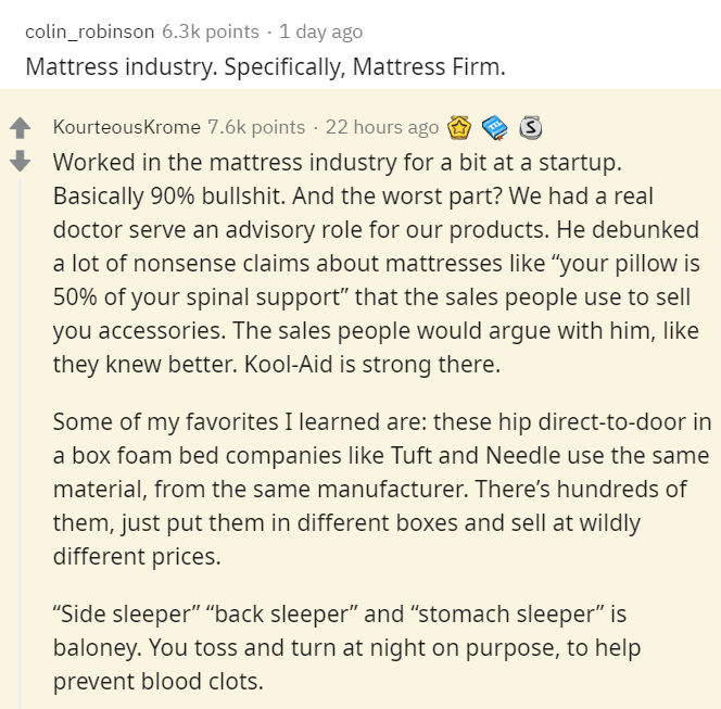 """Text - colin_robinson 6.3k points · 1 day ago Mattress industry. Specifically, Mattress Firm. KourteousKrome 7.6k points · 22 hours ago Worked in the mattress industry for a bit at a startup. Basically 90% bullshit. And the worst part? We had a real doctor serve an advisory role for our products. He debunked a lot of nonsense claims about mattresses like """"your pillow is 50% of your spinal support"""" that the sales people use to sell you accessories. The sales people would argue with him, like they"""