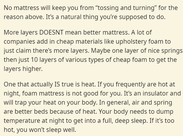 """Text - No mattress will keep you from """"tossing and turning"""" for the reason above. It's a natural thing you're supposed to do. More layers DOESNT mean better mattress. A lot of companies add in cheap materials like upholstery foam to just claim there's more layers. Maybe one layer of nice springs then just 10 layers of various types of cheap foam to get the layers higher. One that actually IS true is heat. If you frequently are hot at night, foam mattress is not good for you. It's an insulator an"""