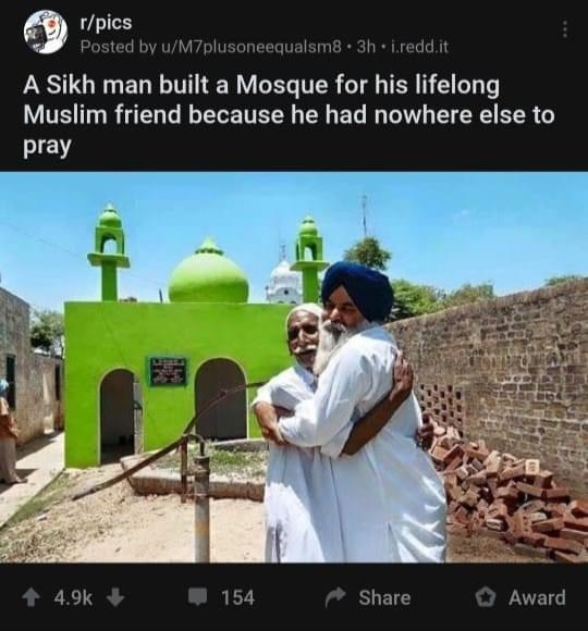 Holy places - r/pics Posted by u/M7plusoneequalsm8 3h • i.redd.it A Sikh man built a Mosque for his lifelong Muslim friend because he had nowhere else to pray + 4.9k 154 Share O Award