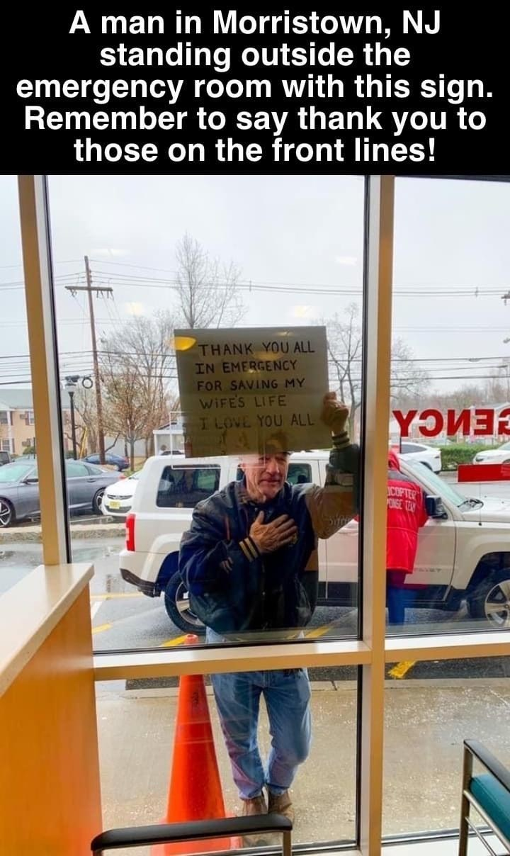 Transport - A man in Morristown, NJ standing outside the emergency room with this sign. Remember to say thank you to those on the front lines! THANK YOU ALL IN EMERGENCY FOR SAVING MY WIFES LIFE I LOVE YOU ALL CENCA COPTER ONGE TEY