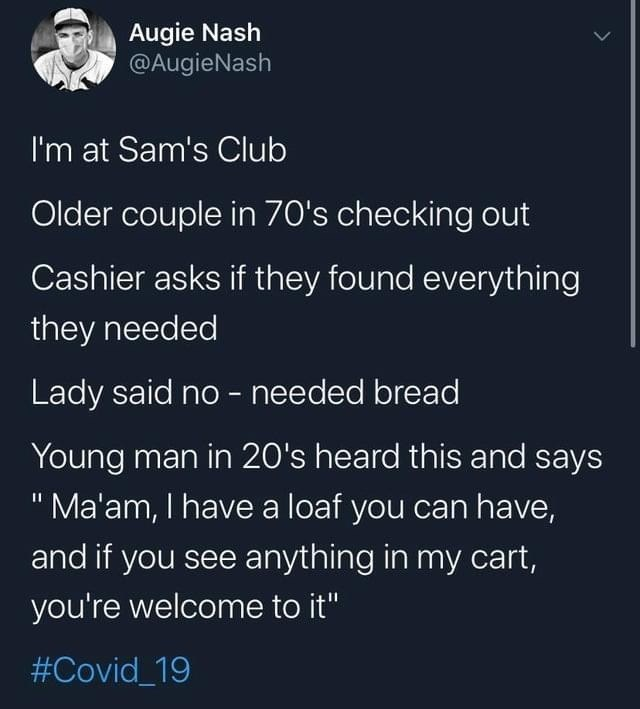 "Text - Augie Nash @AugieNash I'm at Sam's Club Older couple in 70's checking out Cashier asks if they found everything they needed Lady said no - needed bread Young man in 20's heard this and says ""Ma'am, I have a loaf you can have, and if you see anything in my cart, you're welcome to it"" #Covid_19"