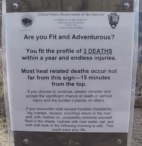 Text - United States Department of the Interior NATIONAL PARK SERVICE Grnd Com Nd Far Grnd Conto UMU Are you Fit and Adventurous? You fit the profile of 3 DEATHS within a year and endless injuries. Most heat related deaths occur not far from this sign-15 minutes from the top. If you choose to continue, please consider and accept the significant chance of death or serious injury and the burden it places on others. If you encounter heat related troubles (headache, leg cramps, nausea, vomiting) ret