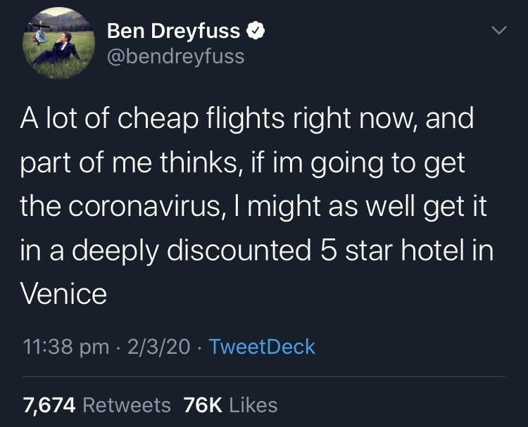 Text - Ben Dreyfuss @bendreyfuss A lot of cheap flights right now, and part of me thinks, if im going to get the coronavirus, I might as well get it in a deeply discounted 5 star hotel in Venice 11:38 pm · 2/3/20 · TweetDeck 7,674 Retweets 76K Likes