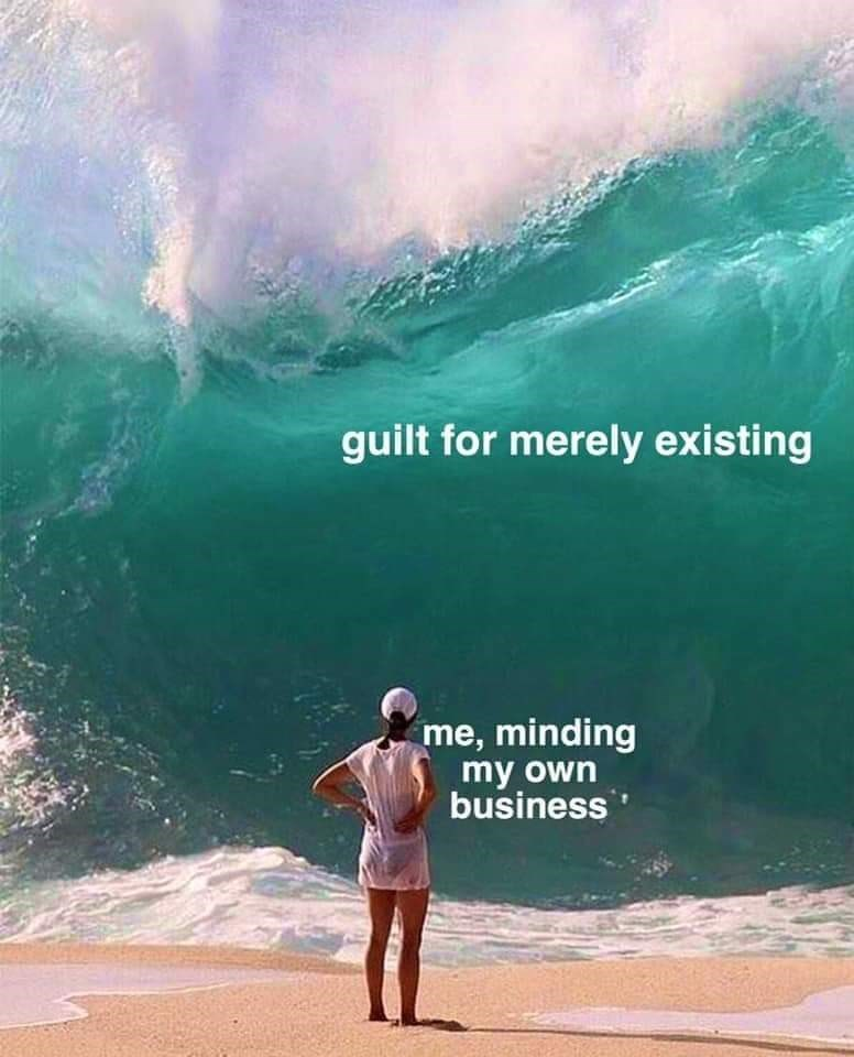 Wave - guilt for merely existing me, minding my own business