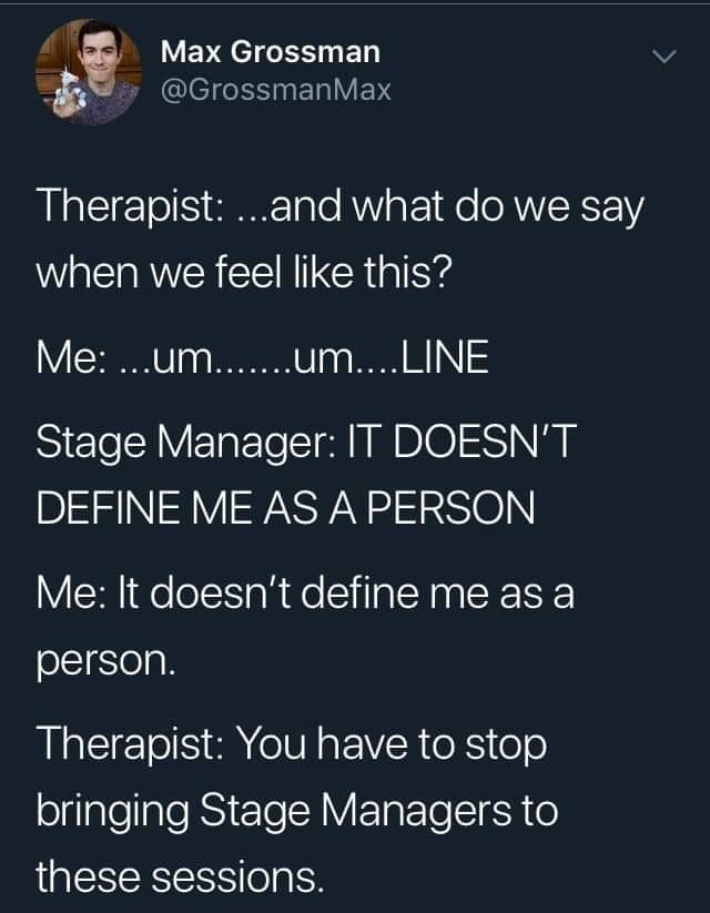 Text - Max Grossman @GrossmanMax Therapist: ...and what do we say when we feel like this? Me: ...um....um....LINE Stage Manager: IT DOESN'T DEFINE ME AS A PERSON Me: It doesn't define me as a person. Therapist: You have to stop bringing Stage Managers to these sessions.