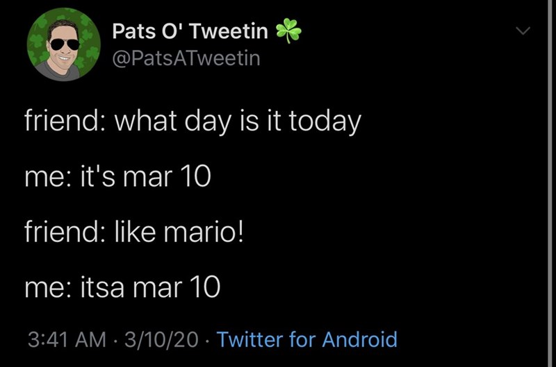 Text - Pats O' Tweetin @PatsATweetin friend: what day is it today me: it's mar 10 friend: like mario! me: itsa mar 10 3:41 AM · 3/10/20 · Twitter for Android