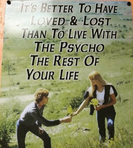 Friendship - IT'S BETTER To Have LOVED & LOST. THAN TO LIVE WITH THE PSYCHO THE REST OF Your LIFE