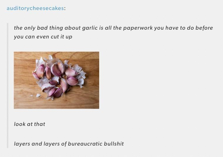 Text - auditorycheesecakes: the only bad thing about garlic is all the paperwork you have to do before you can even cut it up look at that layers and layers of bureaucratic bullshit