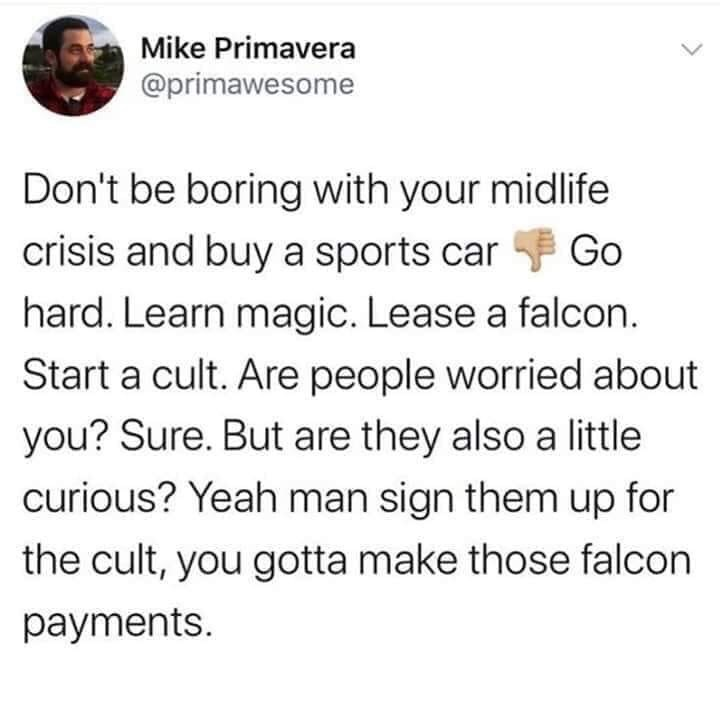 Text - Mike Primavera @primawesome Don't be boring with your midlife crisis and buy a sports car F Go hard. Learn magic. Lease a falcon. Start a cult. Are people worried about you? Sure. But are they also a little curious? Yeah man sign them up for the cult, you gotta make those falcon payments.