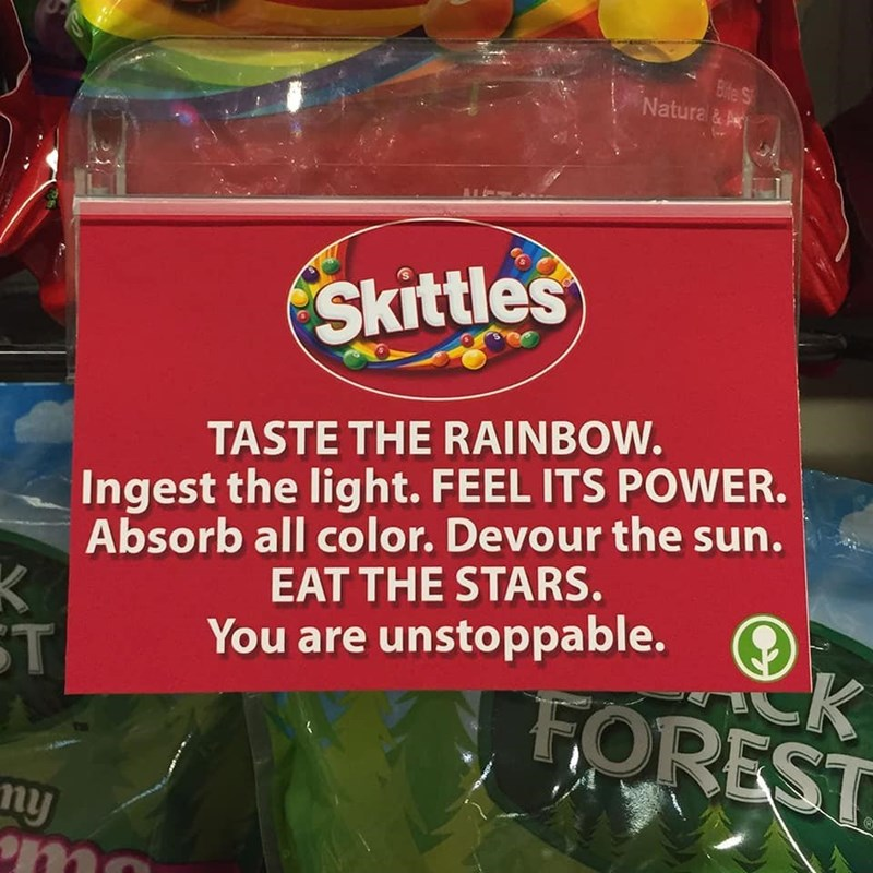 Food - Bite S Natural & A Skittles TASTE THE RAINBOW. Ingest the light. FEEL ITS POWER. Absorb all color. Devour the sun. EAT THE STARS. ST You are unstoppable. FOREST ny