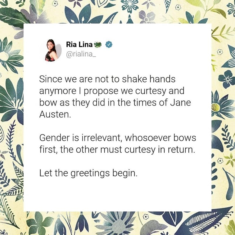 Text - Ria Lina @rialina_ Since we are not to shake hands anymore I propose we curtesy and bow as they did in the times of Jane | Austen. Gender is irrelevant, whosoever bows first, the other must curtesy in return. Let the greetings begin.