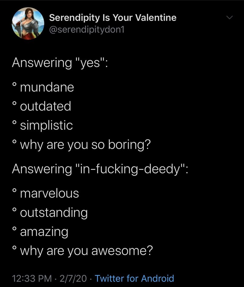 "Text - Serendipity Is Your Valentine @serendipitydon1 Answering ""yes"": ° mundane outdated simplistic why are you so boring? Answering ""in-fucking-deedy"": marvelous ° outstanding ° amazing ° why are you awesome? 12:33 PM · 2/7/20 · Twitter for Android"