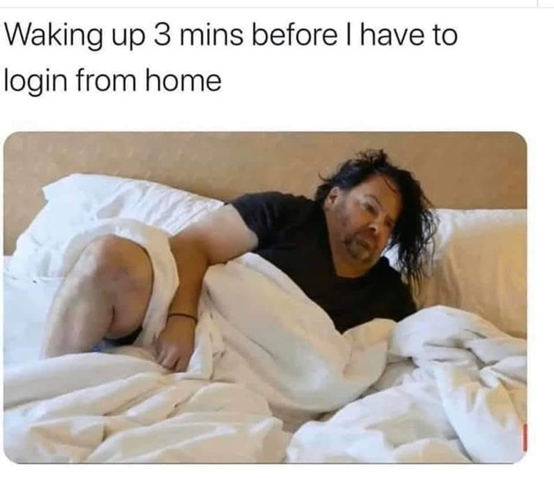 "Funny meme that reads, ""Waking up three minutes before I have to login from home"" above a still of a guy rolling out of bed"