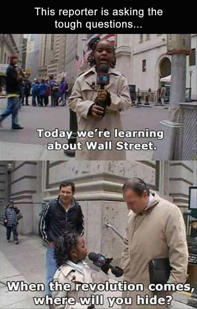 Photo caption - This reporter is asking the tough questions... Today we're learning about Wall Street. When the revolution comes, where will you hide?