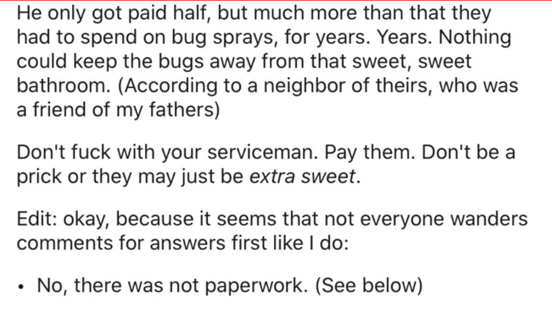 Text - He only got paid half, but much more than that they had to spend on bug sprays, for years. Years. Nothing could keep the bugs away from that sweet, sweet bathroom. (According to a neighbor of theirs, who was a friend of my fathers) Don't fuck with your serviceman. Pay them. Don't be a prick or they may just be extra sweet. Edit: okay, because it seems that not everyone wanders comments for answers first like I do: No, there was not paperwork. (See below)