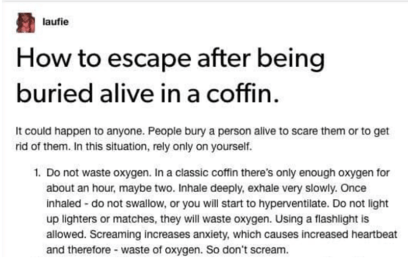 Text - laufie How to escape after being buried alive in a coffin. It could happen to anyone. People bury a person alive to scare them or to get rid of them. In this situation, rely only on yourself. 1. Do not waste oxygen. In a classic coffin there's only enough oxygen for about an hour, maybe two. Inhale deeply, exhale very slowly. Once inhaled - do not swallow, or you will start to hyperventilate. Do not light up lighters or matches, they will waste oxygen. Using a flashlight is allowed. Screa
