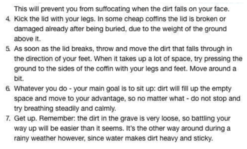 Text - This will prevent you from suffocating when the dirt falls on your face. 4. Kick the lid with your legs. In some cheap coffins the lid is broken or damaged already after being buried, due to the weight of the ground above it. 5. As soon as the lid breaks, throw and move the dirt that falls through in the direction of your feet. When it takes up a lot of space, try pressing the ground to the sides of the coffin with your legs and feet. Move around a bit. 6 Whatever you do - your main goal