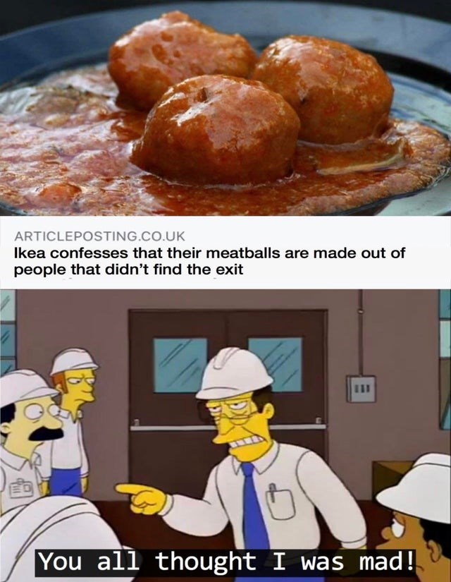 Food - ARTICLEPOSTING.CO.UK Ikea confesses that their meatballs are made out of people that didn't find the exit You You all thought I was mad!