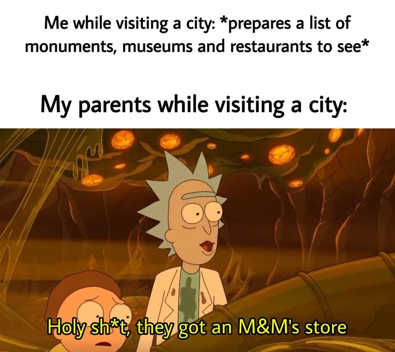 Text - Me while visiting a city: *prepares a list of monuments, museums and restaurants to see* My parents while visiting a city: Holy sht, they got an M&M's store