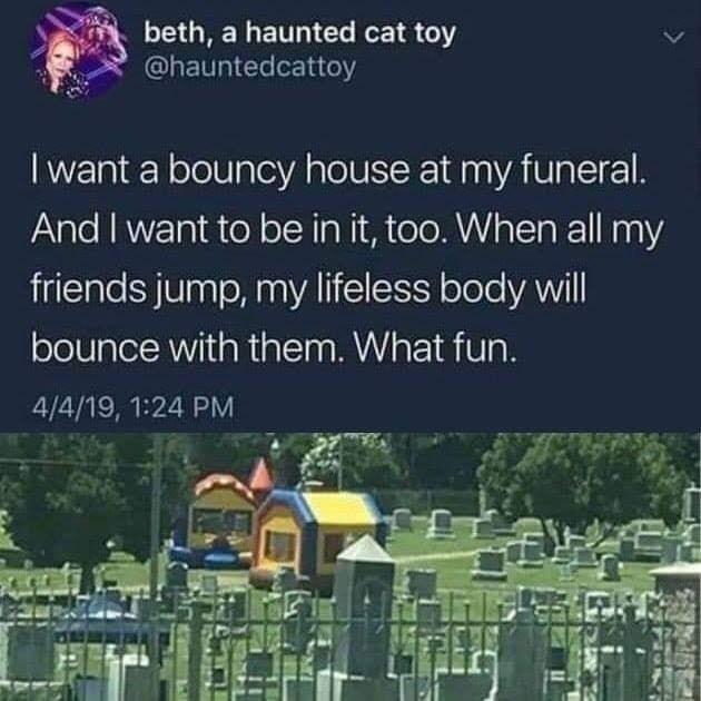 Text - beth, a haunted cat toy @hauntedcattoy I want a bouncy house at my funeral. And I want to be in it, too. When all my friends jump, my lifeless body will bounce with them. What fun. 4/4/19, 1:24 PM