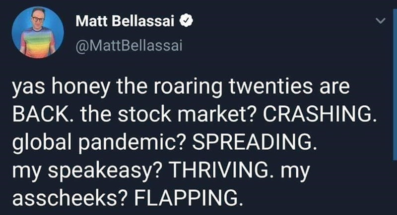 Text - Matt Bellassai @MattBellassai yas honey the roaring twenties are BACK. the stock market? CRASHING. global pandemic? SPREADING. my speakeasy? THRIVING. my asscheeks? FLAPPING.