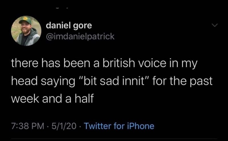 """Text - daniel gore @imdanielpatrick there has been a british voice in my head saying """"bit sad innit"""" for the past week and a half 7:38 PM · 5/1/20 · Twitter for iPhone"""