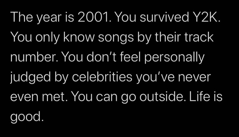 Text - The year is 2001. You survived Y2K. You only know songs by their track number. You don't feel personally judged by celebrities you've never even met. You can go outside. Life is good.