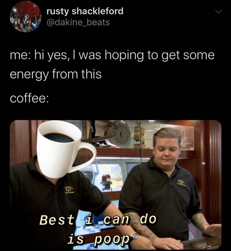Cup - rusty shackleford @dakine_beats me: hi yes, I was hoping to get some | energy from this coffee: Best i can do is poop