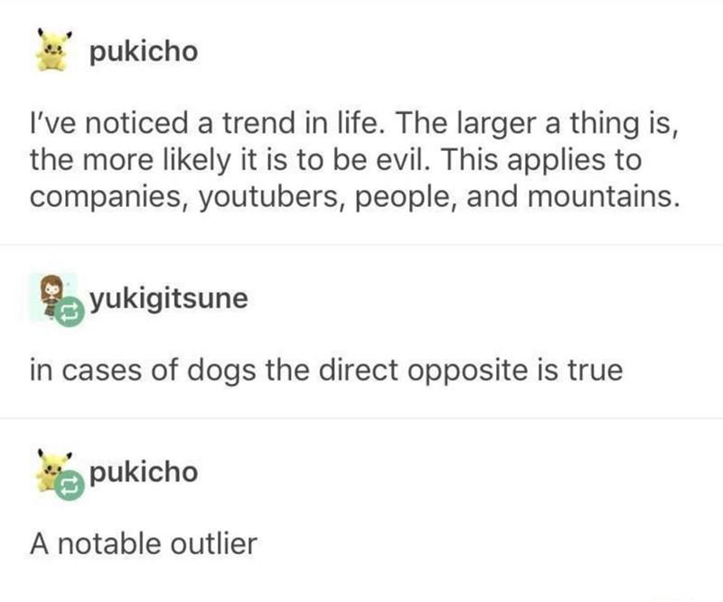 Text - pukicho I've noticed a trend in life. The larger a thing is, the more likely it is to be evil. This applies to companies, youtubers, people, and mountains. yukigitsune in cases of dogs the direct opposite is true pukicho A notable outlier