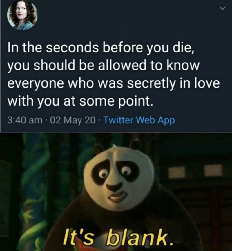 Text - In the seconds before you die, you should be allowed to know everyone who was secretly in love with you at some point. 3:40 am · 02 May 20 · Twitter Web App It's blank.