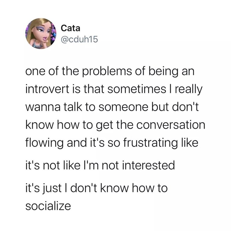 Text - Cata @cduh15 one of the problems of being an introvert is that sometimes I really wanna talk to someone but don't know how to get the conversation flowing and it's so frustrating like it's not like I'm not interested it's just I don't know how to socialize