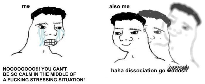 Face - me also me NO0000000!!! YOU CAN'T haha dissociation go W888sh BE SO CALM IN THE MIDDLE OF A FUCKING STRESSING SITUATION!