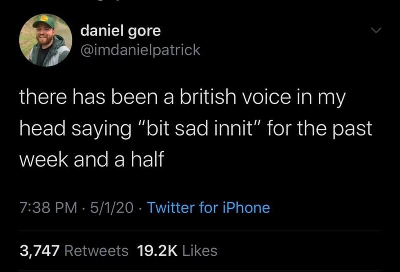 """Text - daniel gore @imdanielpatrick there has been a british voice in my head saying """"bit sad innit"""" for the past week and a half 7:38 PM · 5/1/20 · Twitter for iPhone 3,747 Retweets 19.2K Likes"""