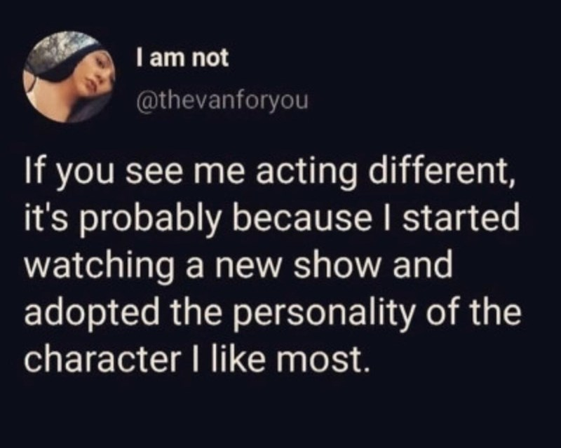 Text - I am not @thevanforyou If you see me acting different, it's probably because I started watching a new show and adopted the personality of the character I like most.