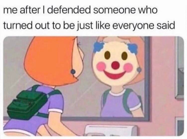 Cartoon - me after I defended someone who turned out to be just like everyone said