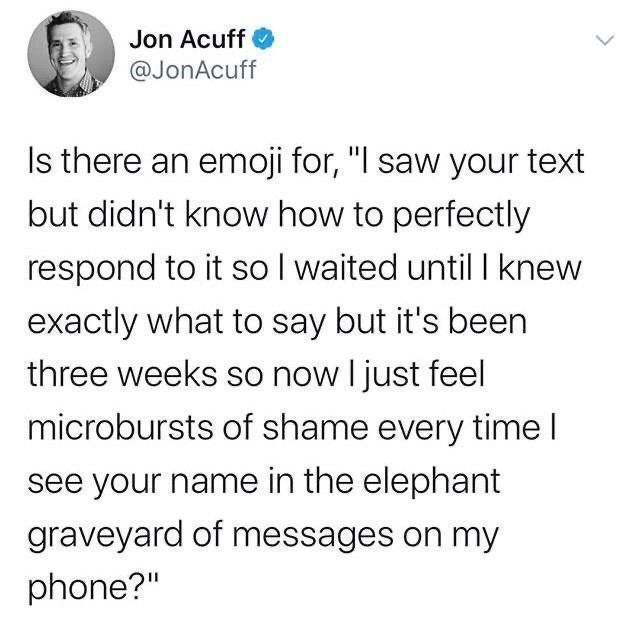 """Text - Jon Acuff @JonAcuff Is there an emoji for, """"I saw your text but didn't know how to perfectly respond to it so I waited until I knew exactly what to say but it's been three weeks so now I just feel microbursts of shame every time I see your name in the elephant graveyard of messages on my phone?"""""""