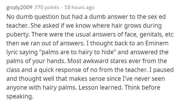 """Text - grozly2009 370 points · 18 hours ago No dumb question but had a dumb answer to the sex ed teacher. She asked if we know where hair grows during puberty. There were the usual answers of face, genitals, etc then we ran out of answers. I thought back to an Eminem lyric saying """"palms are to hairy to hide"""" and answered the palms of your hands. Most awkward stares ever from the class and a quick response of no from the teacher. I paused and thought well that makes sense since I've never seen an"""