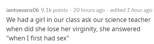 "Text - iantoevans06 9.1k points · 20 hours ago · edited 1 hour ago We had a girl in our class ask our science teacher when did she lose her virginity, she answered ""when I first had sex"""