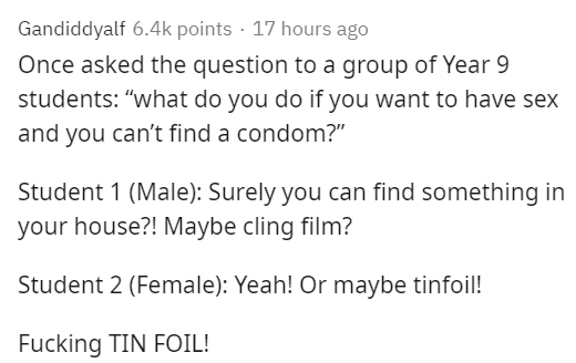 """Text - Gandiddyalf 6.4k points · 17 hours ago Once asked the question to a group of Year 9 students: """"what do you do if you want to have sex and you can't find a condom?"""" Student 1 (Male): Surely you can find something in your house?! Maybe cling film? Student 2 (Female): Yeah! Or maybe tinfoil! Fucking TIN FOIL!"""